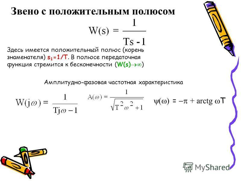 Звено с положительным полюсом Амплитудно-фазовая частотная характеристика Здесь имеется положительный полюс (корень знаменателя) s 1 =1/T. В полюсе передаточная функция стремится к бесконечности (W(s) ) = + arctg T