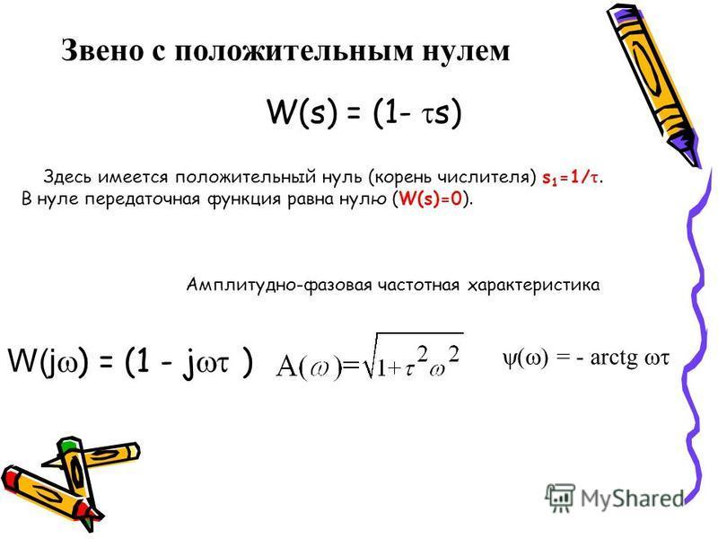 Звено с положительным нулем W(s) = (1- s) Здесь имеется положительный нуль (корень числителя) s 1 =1/. В нуле передаточная функция равна нулю (W(s)=0). Амплитудно-фазовая частотная характеристика W(j ) = (1 - j ) = - arctg