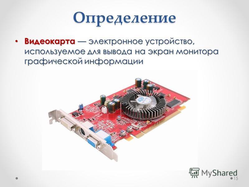 Определение Видеокартаэлектронное устройство, используемое для вывода на экран монитора графической информации Видеокарта электронное устройство, используемое для вывода на экран монитора графической информации 15