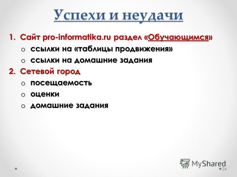 Успехи и неудачи 1. Сайт pro-informatika.ru раздел «Обучающимся» o ссылки на «таблицы продвижения» o ссылки на домашние задания 2. Сетевой город o посещаемость o оценки o домашние задания 24