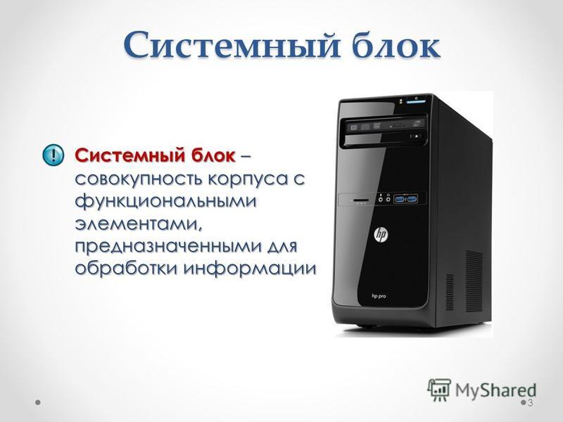 Системный блок – совокупность корпуса с функциональными элементами, предназначенными для обработки информации Системный блок 3