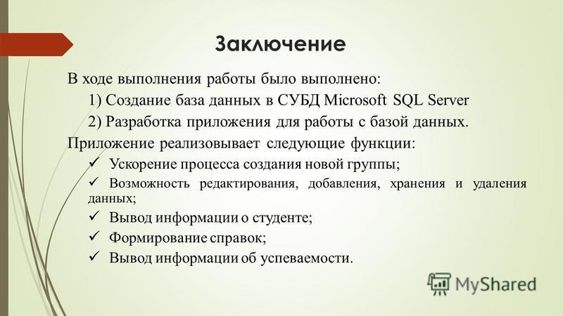 Заключение В ходе выполнения работы было выполнено: 1) Создание база данных в СУБД Microsoft SQL Server 2) Разработка приложения для работы с базой данных. Приложение реализовывает следующие функции: Ускорение процесса создания новой группы; Возможно