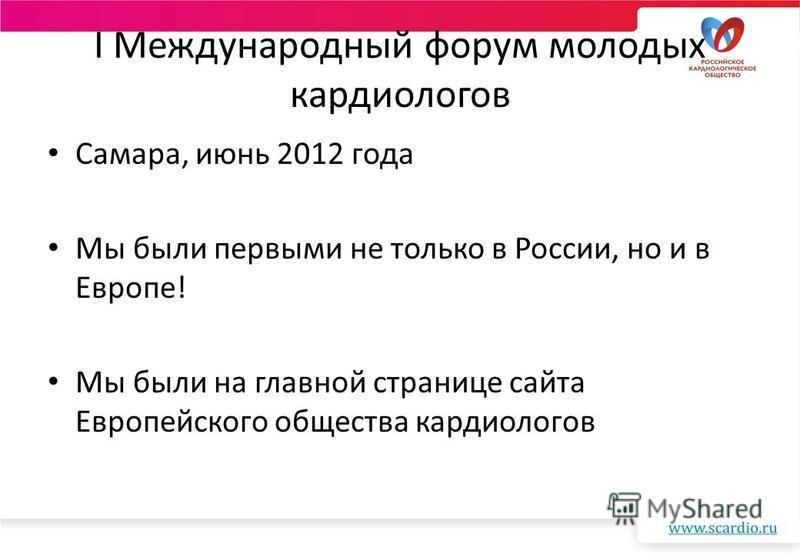 I Международный форум молодых кардиологов Самара, июнь 2012 года Мы были первыми не только в России, но и в Европе! Мы были на главной странице сайта Европейского общества кардиологов