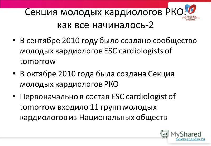 Секция молодых кардиологов РКО: как все начиналось-2 В сентябре 2010 году было создано сообщество молодых кардиологов ESC cardiologists of tomorrow В октябре 2010 года была создана Секция молодых кардиологов РКО Первоначально в состав ESC cardiologis