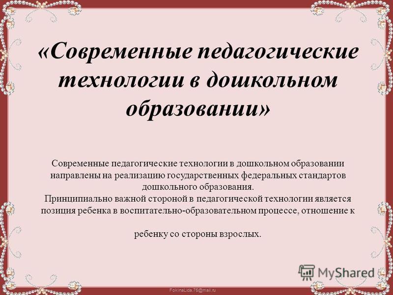 FokinaLida.75@mail.ru «Современные педагогические технологии в дошкольном образовании» Современные педагогические технологии в дошкольном образовании направлены на реализацию государственных федеральных стандартов дошкольного образования. Принципиаль