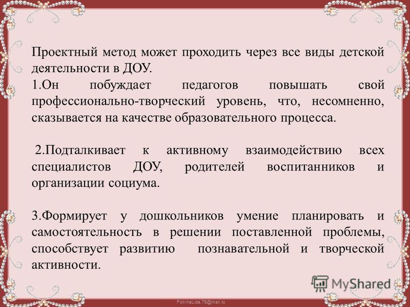FokinaLida.75@mail.ru Проектный метод может проходить через все виды детской деятельности в ДОУ. 1. Он побуждает педагогов повышать свой профессионально-творческий уровень, что, несомненно, сказывается на качестве образовательного процесса. 2. Подтал