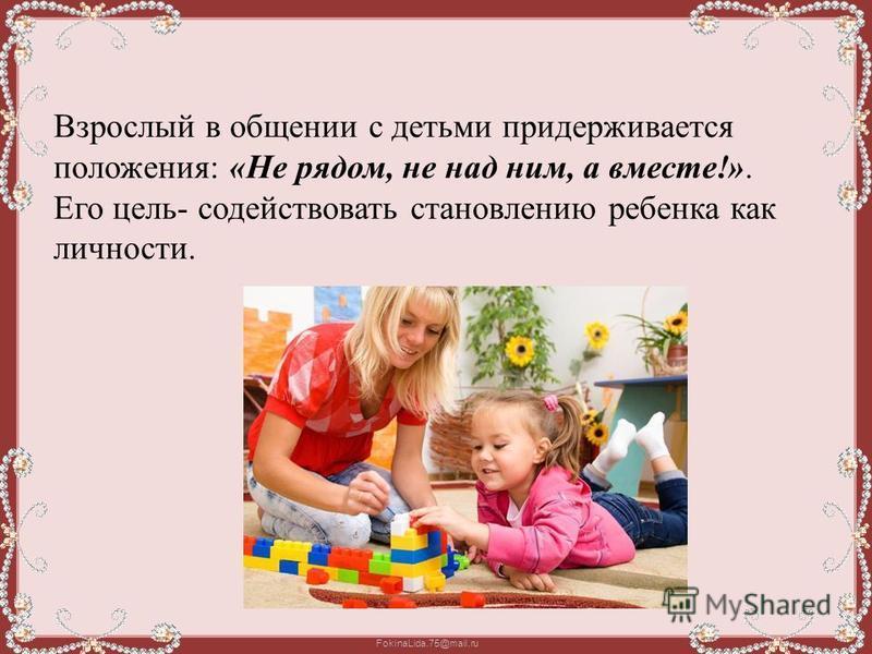 FokinaLida.75@mail.ru Взрослый в общении с детьми придерживается положения: «Не рядом, не над ним, а вместе!». Его цель- содействовать становлению ребенка как личности.