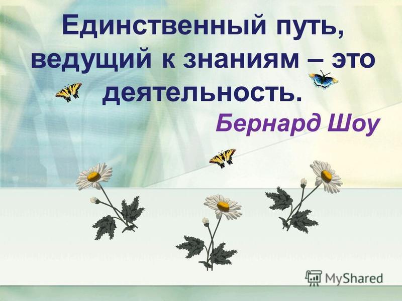 Единственный путь, ведущий к знаниям – это деятельность. Бернард Шоу