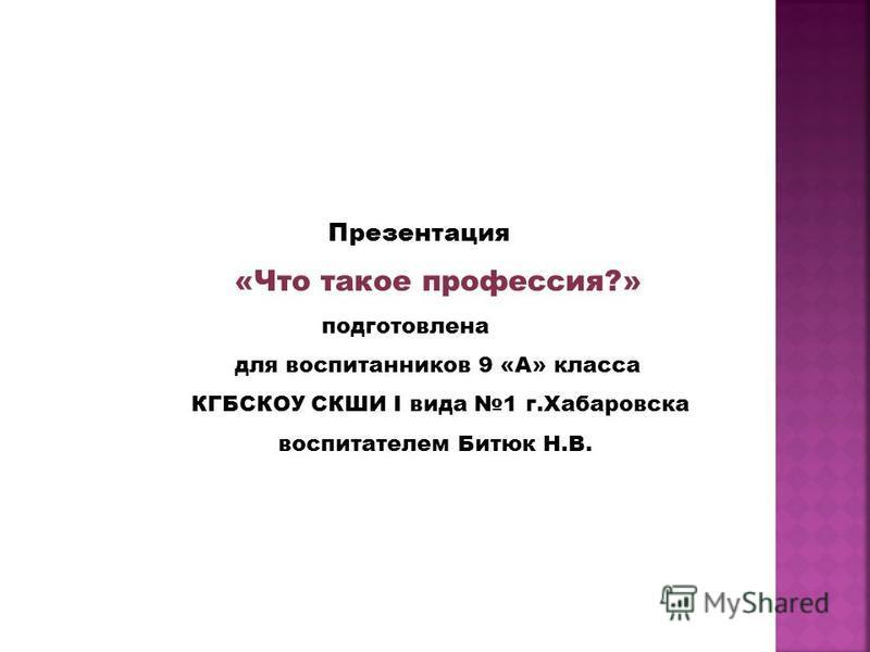 Презентация «Что такое профессия?» подготовлена для воспитанников 9 «А» класса КГБСКОУ СКШИ I вида 1 г.Хабаровска воспитателем Битюк Н.В.