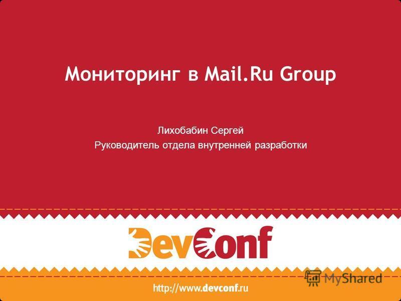 Мониторинг в Mail.Ru Group Лихобабин Сергей Руководитель отдела внутренней разработки