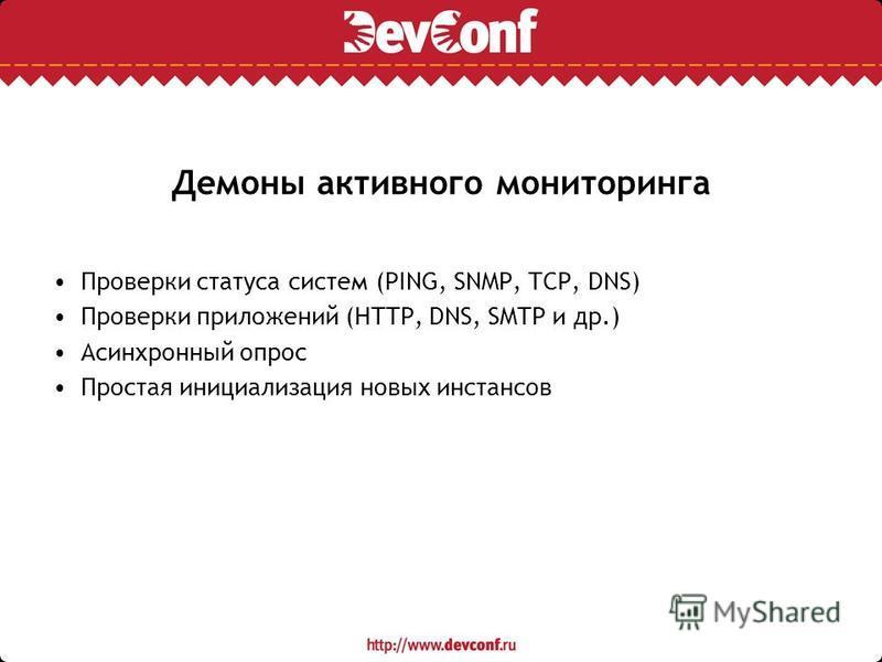 Демоны активного мониторинга Проверки статуса систем (PING, SNMP, TCP, DNS) Проверки приложений (HTTP, DNS, SMTP и др.) Асинхронный опрос Простая инициализация новых инстансов