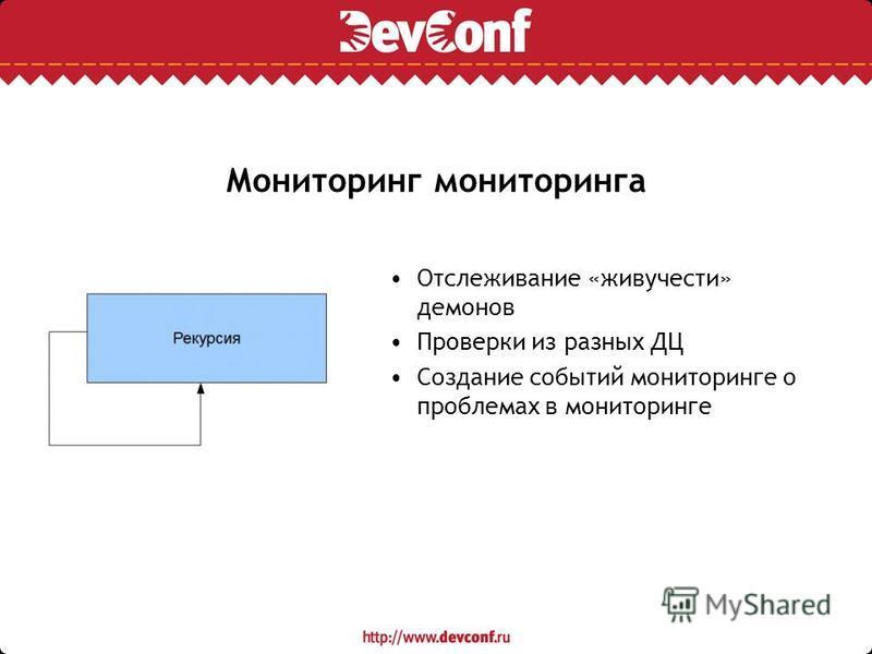 Мониторинг мониторинга Отслеживание «живучести» демонов Проверки из разных ДЦ Создание событий мониторинге о проблемах в мониторинге