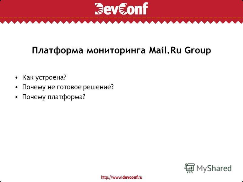 Платформа мониторинга Mail.Ru Group Как устроена? Почему не готовое решение? Почему платформа?