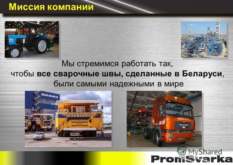 Миссия компании Мы стремимся работать так, чтобы все сварочные швы, сделанные в Беларуси, были самыми надежными в мире