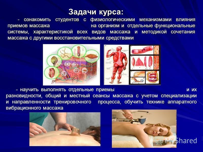 Задачи курса: - ознакомить студентов с физиологическими механизмами влияния приемов массажа на организм и отдельные функциональные системы, характеристикой всех видов массажа и методикой сочетания массажа с другими восстановительными средствами - нау