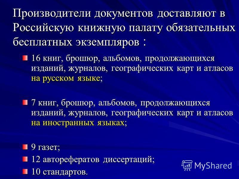 Производители документов доставляют в Российскую книжную палату обязательных бесплатных экземпляров : 16 книг, брошюр, альбомов, продолжающихся изданий, журналов, географических карт и атласов на русском языке; 7 книг, брошюр, альбомов, продолжающихс
