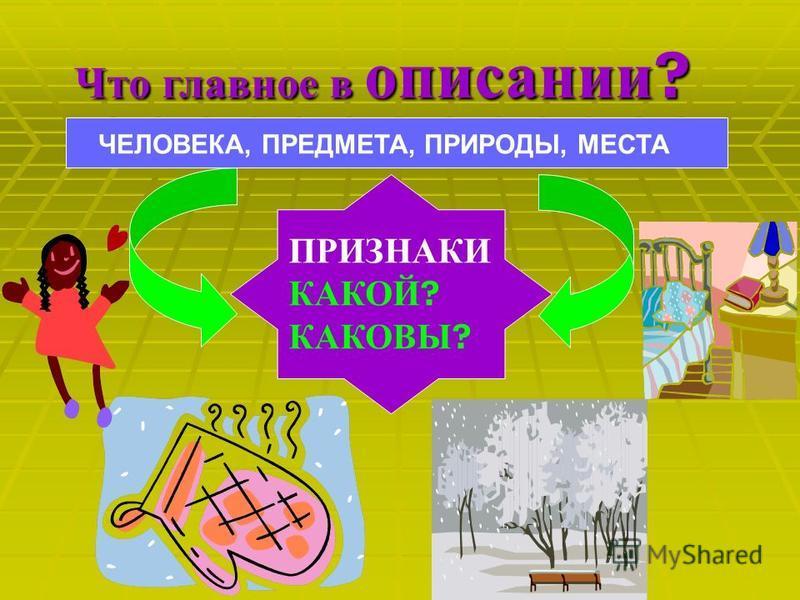 Что главное в описании ? ЧЕЛОВЕКА, ПРЕДМЕТА, ПРИРОДЫ, МЕСТА ПРИЗНАКИ КАКОЙ ? КАКОВЫ ?