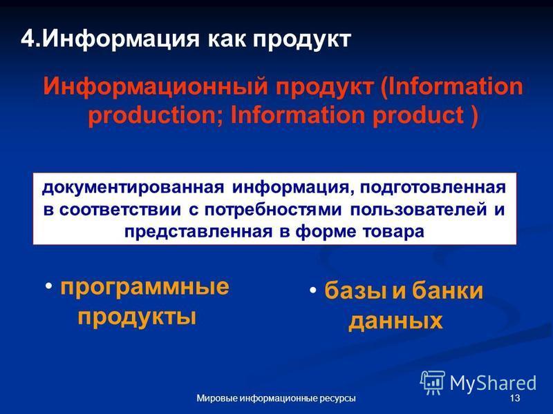 13Мировые информационные ресурсы 4. Информация как продукт Информационный продукт (Information production; Information product ) документированная информация, подготовленная в сооответствии с потребностями пользователей и представленная в форме товар