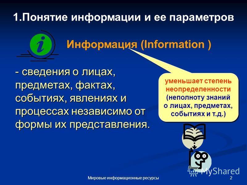 2Мировые информационные ресурсы 1. Понятие информации и ее параметров - сведения о лицах, предметах, фактах, событиях, явлениях и процессах независимо от формы их представления. Информация (Information ) уменьшает степень неопределенности (неполноту