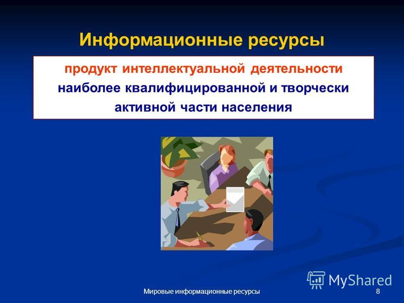 8Мировые информационные ресурсы Информационные ресурсы продукт интеллектуальной деятельности наиболее квалифицированной и творчески активной части населения