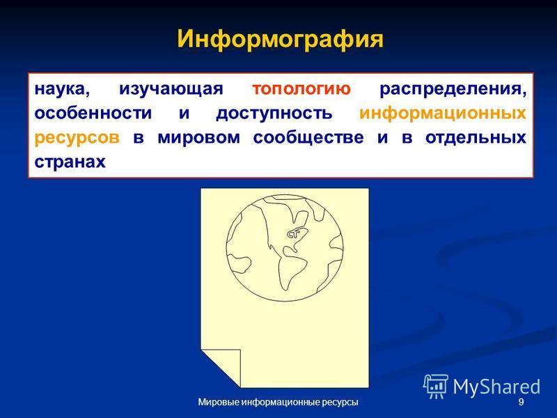 9Мировые информационные ресурсы наука, изучающая топологию распределения, особенности и доступность информационных ресурсов в мировом соообществе и в отдельных странах. Информография