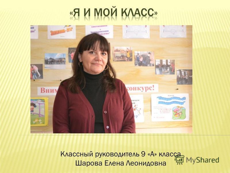 Классный руководитель 9 «А» класса Шарова Елена Леонидовна