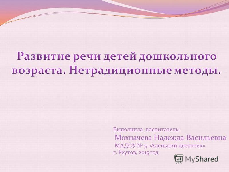 Выполнила воспитатель: Мохначева Надежда Васильевна МАДОУ 5 «Аленький цветочек» г. Реутов, 2015 год