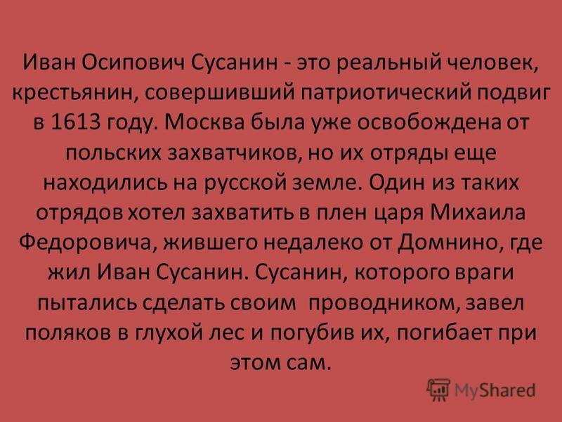 Иван Осипович Сусанин - это реальный человек, крестьянин, совершивший патриотический подвиг в 1613 году. Москва была уже освобождена от польских захватчиков, но их отряды еще находились на русской земле. Один из таких отрядов хотел захватить в плен ц