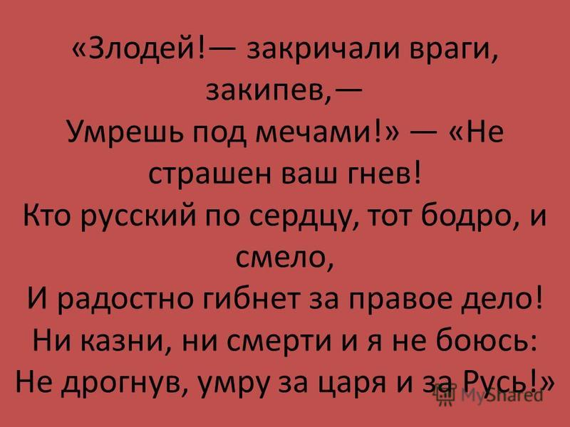«Злодей! закричали враги, закипев, Умрешь под мечами!» «Не страшен ваш гнев! Кто русский по сердцу, тот бодро, и смело, И радостно гибнет за правое дело! Ни казни, ни смерти и я не боюсь: Не дрогнув, умру за царя и за Русь!»