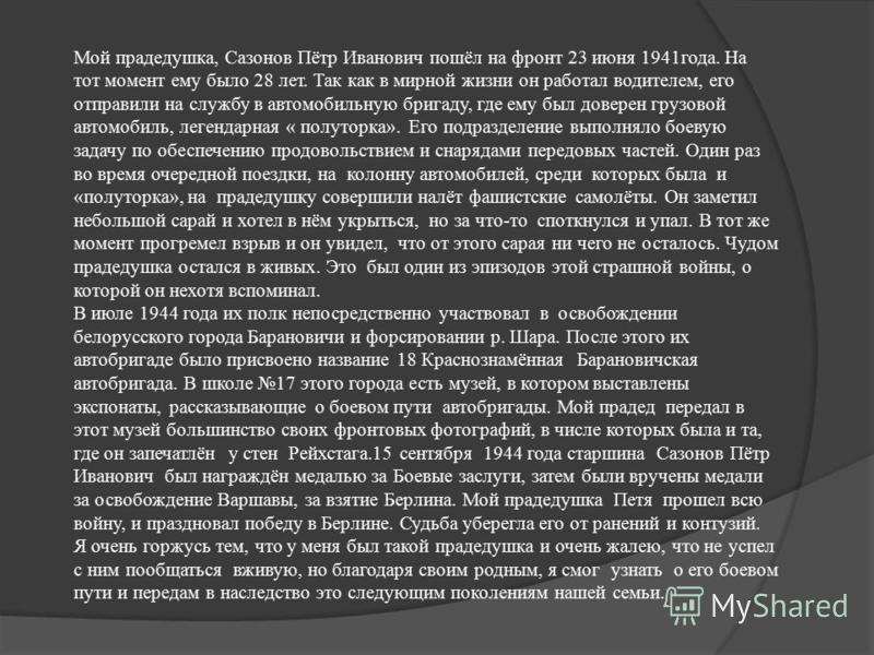 Мой прадедушка, Сазонов Пётр Иванович пошёл на фронт 23 июня 1941 года. На тот момент ему было 28 лет. Так как в мирной жизни он работал водителем, его отправили на службу в автомобильную бригаду, где ему был доверен грузовой автомобиль, легендарная