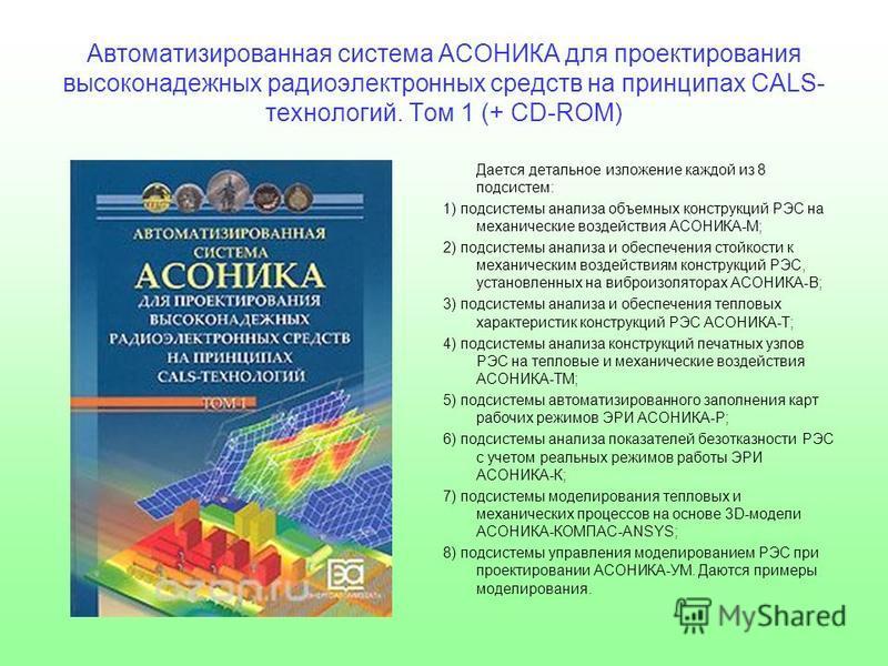 Автоматизированная система АСОНИКА для проектирования высоконадежных радиоэлектронных средств на принципах CALS- технологий. Том 1 (+ CD-ROM) Дается детальное изложение каждой из 8 подсистем: 1) подсистемы анализа объемных конструкций РЭС на механиче