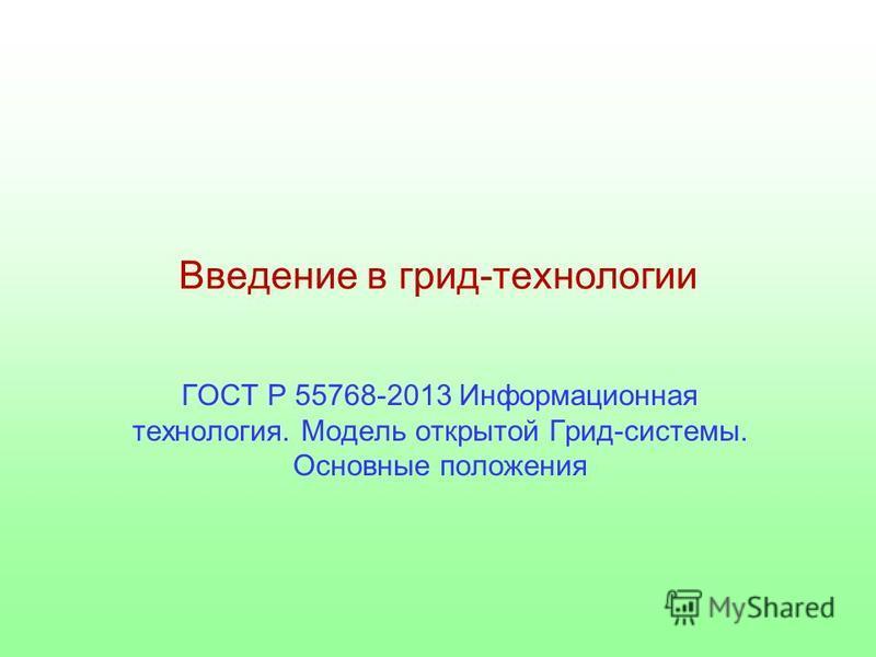 Введение в грид-технологии ГОСТ Р 55768-2013 Информационная технология. Модель открытой Грид-системы. Основные положения