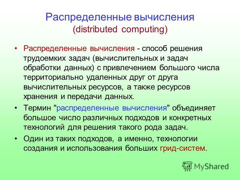 Распределенные вычисления (distributed computing) Распределенные вычисления - способ решения трудоемких задач (вычислительных и задач обработки данных) с привлечением большого числа территориально удаленных друг от друга вычислительных ресурсов, а та