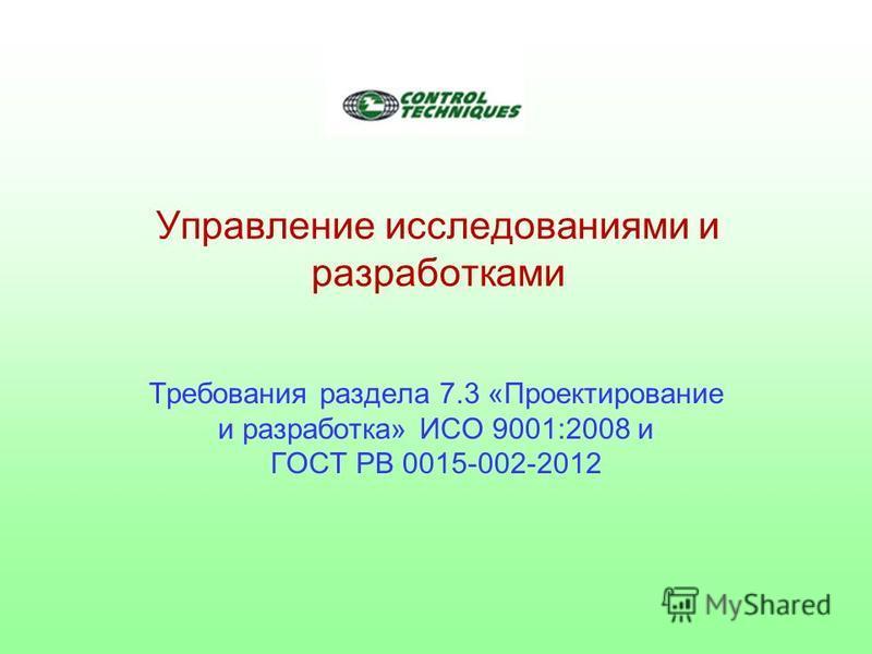 Управление исследованиями и разработками Требования раздела 7.3 «Проектирование и разработка» ИСО 9001:2008 и ГОСТ РВ 0015-002-2012