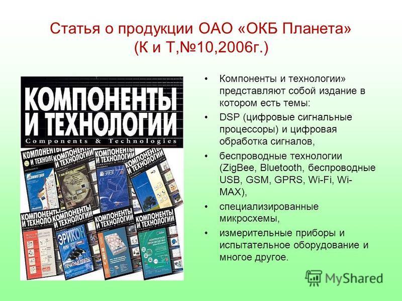 Статья о продукции ОАО «ОКБ Планета» (К и Т,10,2006 г.) Компоненты и технологии» представляют собой издание в котором есть темы: DSP (цифровые сигнальные процессоры) и цифровая обработка сигналов, беспроводные технологии (ZigBee, Bluetooth, беспровод