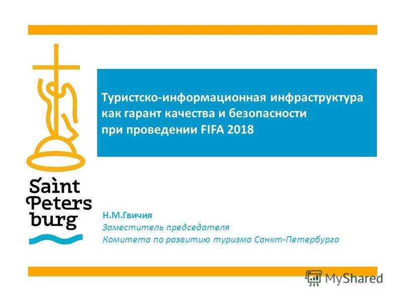 Туристско-информационная инфраструктура как гарант качества и безопасности при проведении FIFA 2018 Н.М.Гвичия Заместитель председателя Комитета по развитию туризма Санкт-Петербурга