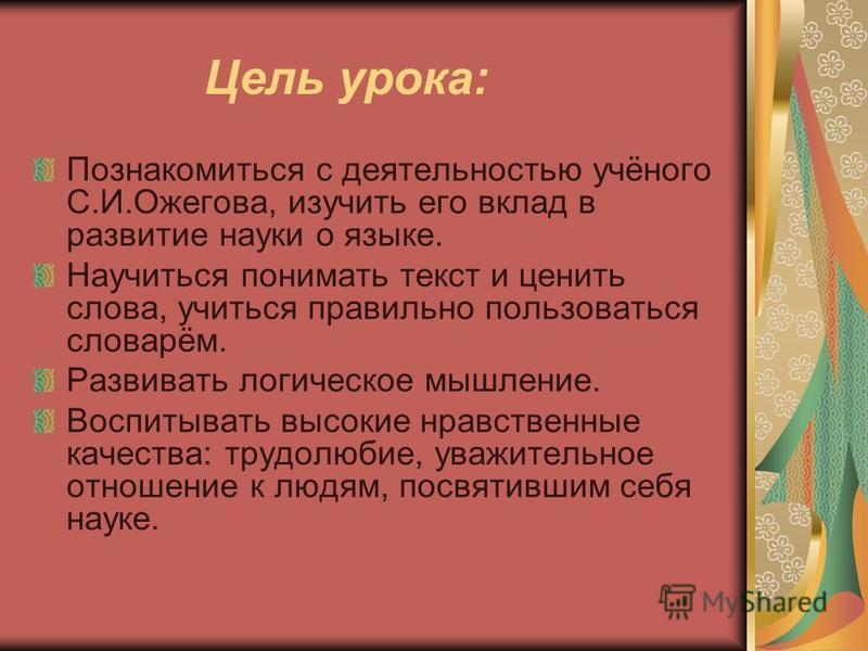 Цель урока: Познакомиться с деятельностью учёного С.И.Ожегова, изучить его вклад в развитие науки о языке. Научиться понимать текст и ценить слова, учиться правильно пользоваться словарём. Развивать логическое мышление. Воспитывать высокие нравственн