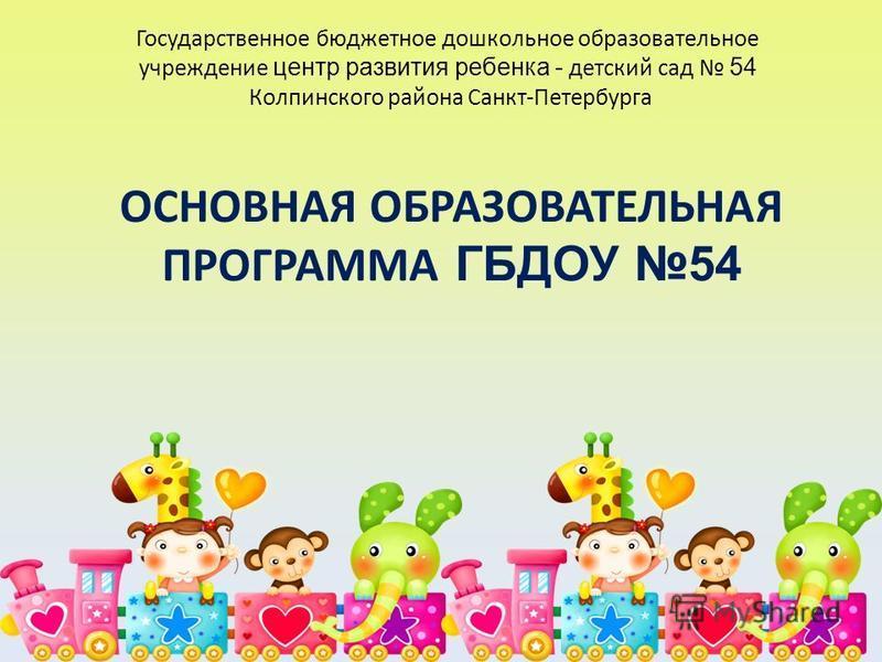 Государственное бюджетное дошкольное образовательное учреждение центр развития ребенка - детский сад 54 Колпинского района Санкт-Петербурга ОСНОВНАЯ ОБРАЗОВАТЕЛЬНАЯ ПРОГРАММА ГБДОУ 54
