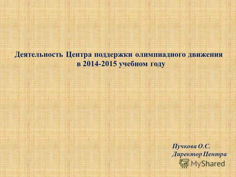 Деятельность Центра поддержки олимпиадного движения в 2014-2015 учебном году Пучкова О.С. Директор Центра