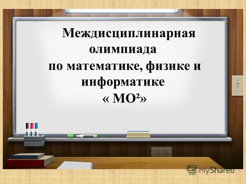 Междисциплинарная олимпиада по математике, физике и информатике « МО²»