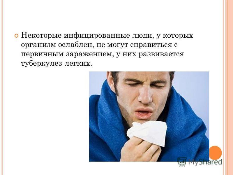 Некоторые инфицированные люди, у которых организм ослаблен, не могут справиться с первичным заражением, у них развивается туберкулез легких.