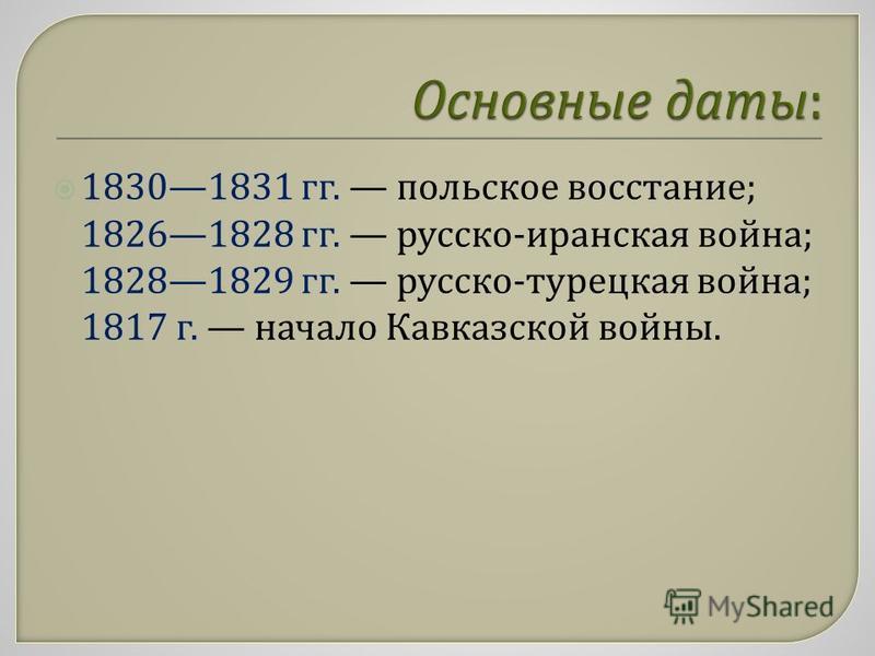 18301831 гг. польское восстание ; 18261828 гг. русско - иранская война ; 18281829 гг. русско - турецкая война ; 1817 г. начало Кавказской войны.