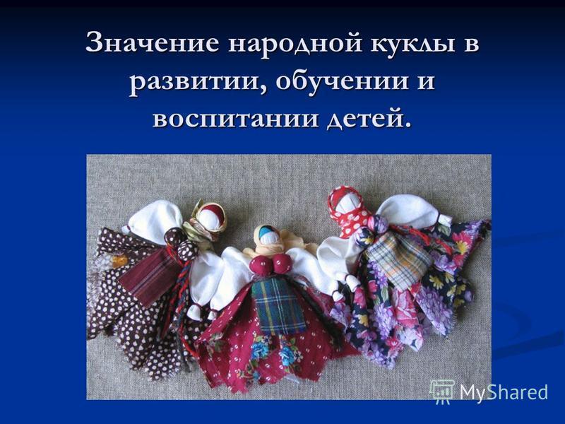 Значение народной куклы в развитии, обучении и воспитании детей.