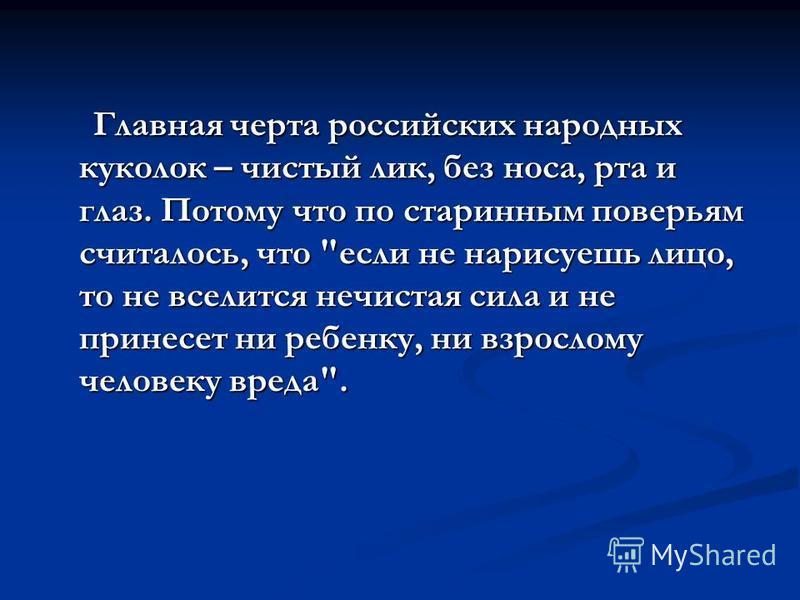 Главная черта российских народных куколок – чистый лик, без носа, рта и глаз. Потому что по старинным поверьям считалось, что