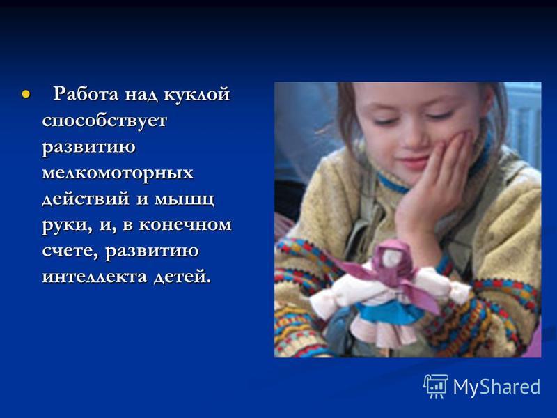 Работа над куклой способствует развитию мелко моторных действий и мышц руки, и, в конечном счете, развитию интеллекта детей. Работа над куклой способствует развитию мелко моторных действий и мышц руки, и, в конечном счете, развитию интеллекта детей.