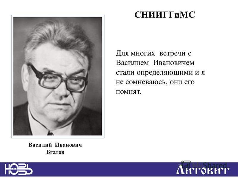 Для многих встречи с Василием Ивановичем стали определяющими и я не сомневаюсь, они его помнят. Василий Иванович Бгатов СНИИГГиМС