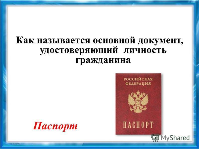 Как называется основной документ, удостоверяющий личность гражданина Паспорт
