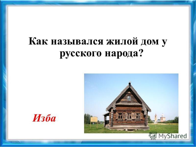 Как назывался жилой дом у русского народа? Изба