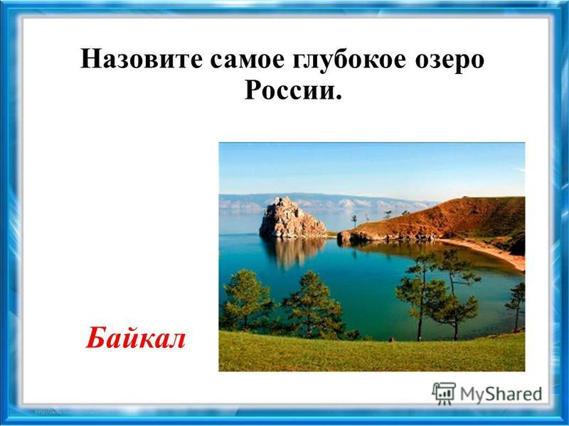 Назовите самое глубокое озеро России. Байкал