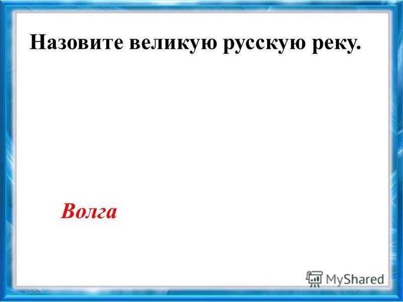 Назовите великую русскую реку. Волга